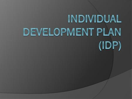 AGENDA  IDP plan and process  What is Individual Development Planning?  Reasons to develop IDPs?  Supervisor Role  Employee Role  Planning and Preparation.