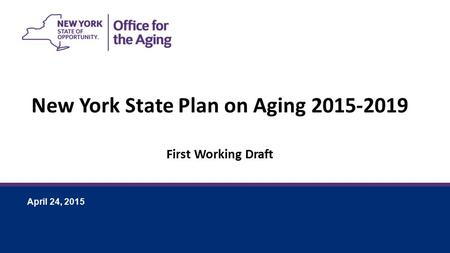 April 24, 2015 New York State Plan on Aging 2015-2019 First Working Draft.