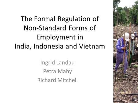 The Formal Regulation of Non-Standard Forms of Employment <strong>in</strong> <strong>India</strong>, Indonesia and Vietnam Ingrid Landau Petra Mahy Richard Mitchell.