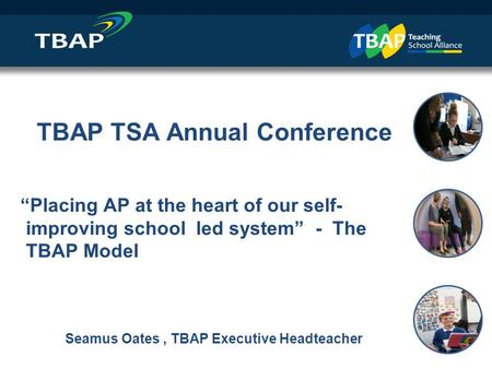 "` Intro and Agenda Seamus Oates, Executive Headteacher / CEO TBAP TSA Annual Conference ""Placing AP at the heart of our self- improving school led system"""