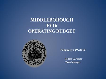 MIDDLEBOROUGH FY16 OPERATING BUDGET February 12 th, 2015 Robert G. Nunes Town Manager.