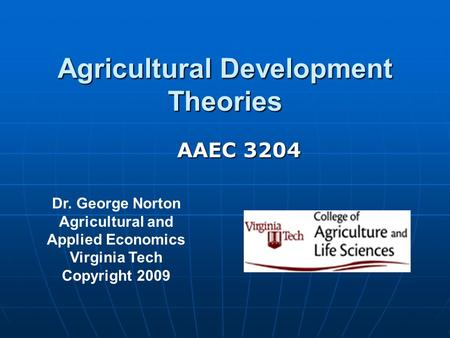 Agricultural Development Theories Dr. George Norton Agricultural and Applied Economics Virginia Tech Copyright 2009 AAEC 3204.