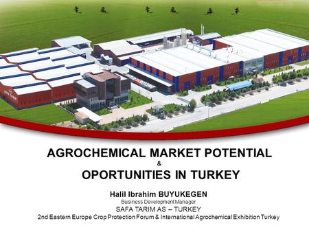 AGROCHEMICAL MARKET POTENTIAL & OPORTUNITIES IN TURKEY Halil Ibrahim BUYUKEGEN Business Development Manager SAFA TARIM AS – TURKEY 2nd Eastern Europe Crop.