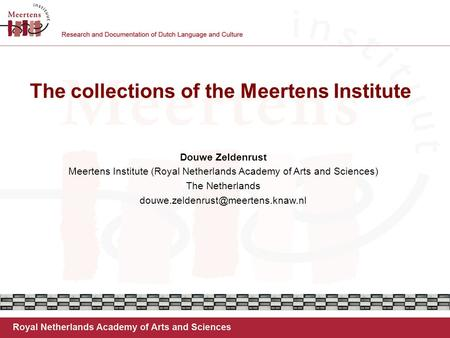 The collections of the Meertens Institute Douwe Zeldenrust Meertens Institute (Royal Netherlands Academy of Arts and Sciences) The Netherlands