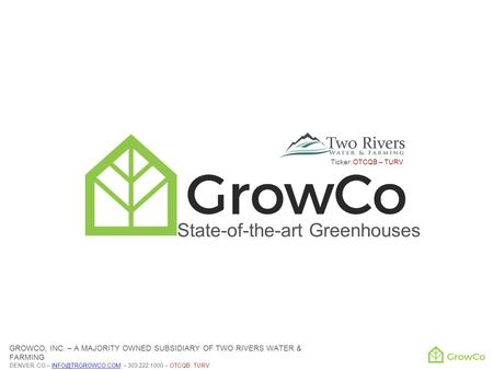 State-of-the-art Greenhouses GROWCO, INC. – A MAJORITY OWNED SUBSIDIARY OF TWO RIVERS WATER & FARMING DENVER, CO – – 303.222.1000 – OTCQB: