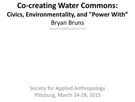 "Co-creating Water Commons: Civics, Environmentality, and Power With"" Bryan Bruns Society for Applied Anthropology Pittsburg,"
