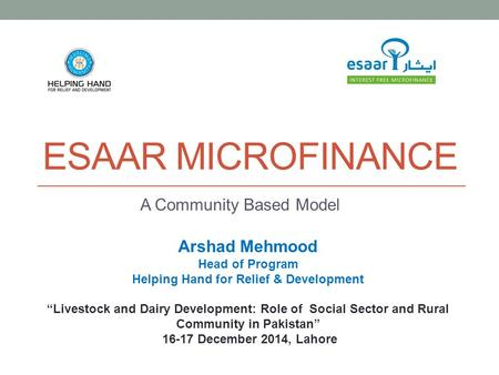 "ESAAR MICROFINANCE A Community Based Model Arshad Mehmood Head of Program Helping Hand for Relief & Development ""Livestock and Dairy Development: Role."