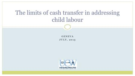 GENEVA JULY, 2015 The limits of cash transfer in addressing child labour.