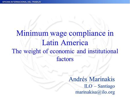 Minimum wage compliance in Latin America The weight of economic and institutional factors Andrés Marinakis ILO – Santiago
