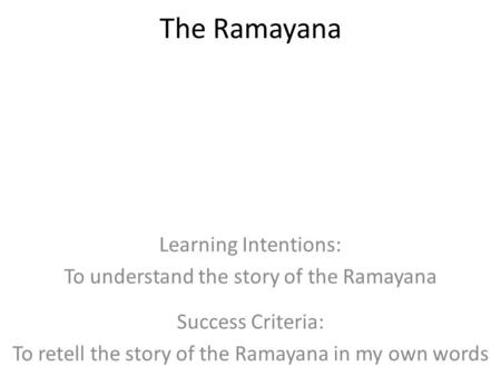 The Ramayana Learning Intentions: To understand the story of the Ramayana Success Criteria: To retell the story of the Ramayana in my own words.