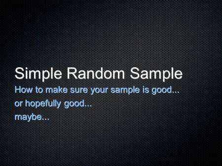 Simple Random Sample How to make sure your sample is good... or hopefully good... maybe...