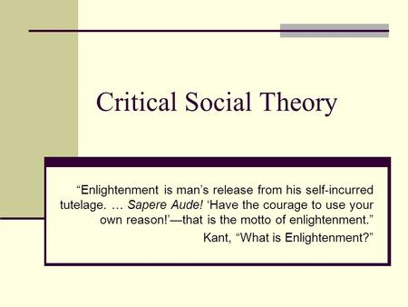 "Critical Social Theory ""Enlightenment is man's release from his self-incurred tutelage. … Sapere Aude! 'Have the courage to use your own reason!'—that."