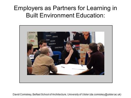 Employers as Partners for Learning in Built Environment Education: David Comiskey, Belfast School of Architecture, University of Ulster