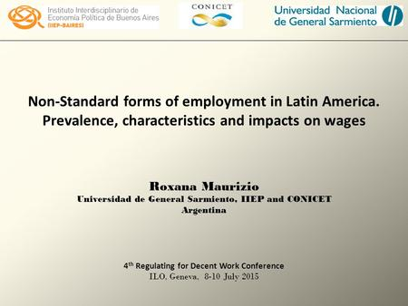 Non-Standard forms of employment in Latin America. Prevalence, characteristics and impacts on wages Roxana Maurizio Universidad de General Sarmiento, IIEP.