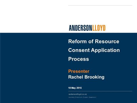 Andersonlloyd.co.nz Auckland, Christchurch, Dunedin, Queenstown 18 May 2015 Reform of Resource Consent Application Process Presenter Rachel Brooking.