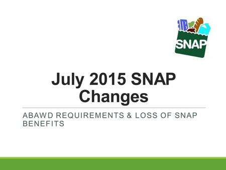 July 2015 SNAP Changes ABAWD REQUIREMENTS & LOSS OF SNAP BENEFITS.