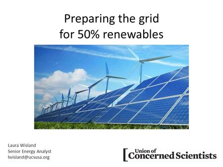 Preparing the grid for 50% renewables Laura Wisland Senior Energy Analyst