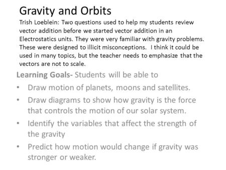 Gravity and Orbits Trish Loeblein: Two questions used to help my students review vector addition before we started vector addition in an Electrostatics.