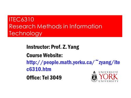 ITEC6310 Research Methods in Information Technology Instructor: Prof. Z. Yang Course Website:  c6310.htm Office: