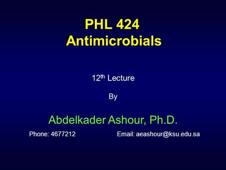 PHL 424 Antimicrobials 12th Lecture By Abdelkader Ashour, Ph.D. Phone: 4677212		Email: aeashour@ksu.edu.sa.