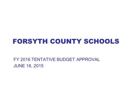 FORSYTH COUNTY SCHOOLS FY 2016 TENTATIVE BUDGET APPROVAL JUNE 18, 2015.