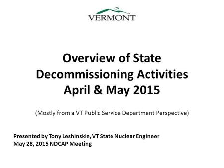 Overview of State Decommissioning Activities April & May 2015 (Mostly from a VT Public Service Department Perspective) Presented by Tony Leshinskie, VT.