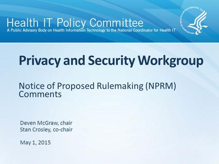Notice of Proposed Rulemaking (NPRM) Comments Privacy and Security Workgroup Deven McGraw, chair Stan Crosley, co-chair May 1, 2015.
