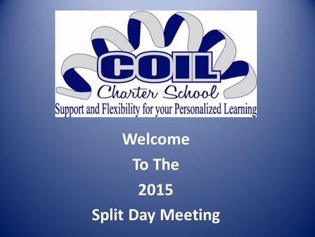 Welcome To The 2015 Split Day Meeting. REQUIREMENTS FOR PARTICIPATION Attendance at annual Split Day Meeting Good academic standing at COIL You must be.