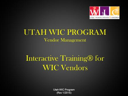 UTAH WIC PROGRAM Vendor Management Interactive Training® for WIC Vendors Utah WIC Program (Rev 1/2015)