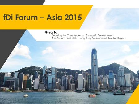 FDi Forum – Asia 2015 Greg So Secretary for Commerce and Economic Development The Government of the Hong Kong Special Administrative Region.