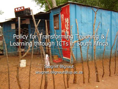 Policy for Transforming Teaching & Learning through ICTs in South Africa Seugnet Blignaut Seugnet Blignaut
