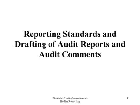 Financial Audit of Autonomous Bodies Reporting 1 Reporting Standards and Drafting of Audit Reports and Audit Comments.