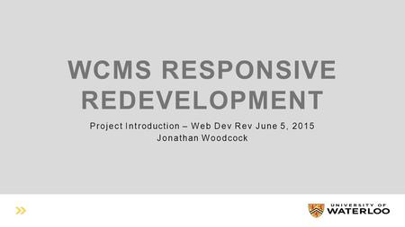 WCMS RESPONSIVE REDEVELOPMENT Project Introduction – Web Dev Rev June 5, 2015 Jonathan Woodcock.
