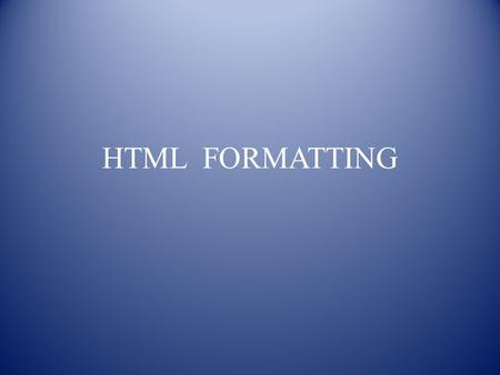 HTML FORMATTING. CONTENTS HTML Formatting Formatting Example Formatting Example Output Summary Exercise.
