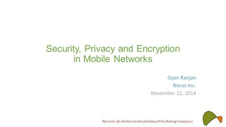 Security, Privacy and Encryption in Mobile Networks Gyan Ranjan Narus Inc. November 12, 2014 Narus Inc (A wholly owned subsidiary of the Boeing Company.)