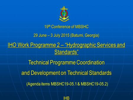 "19 th Conference of MBSHC 29 June – 3 July 2015 (Batumi, Georgia) IHO Work Programme 2 – ""Hydrographic Services and Standards"" Technical Programme Coordination."