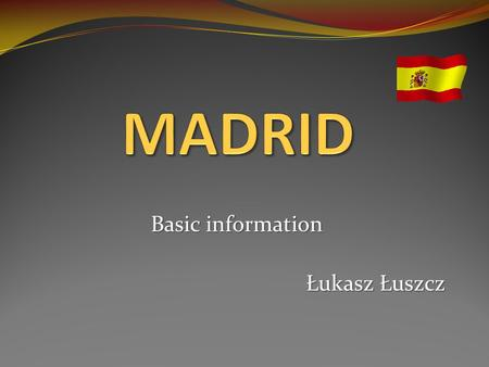 Basic information Łukasz Łuszcz. Madrid became a capital city in 1561. The city is located in the central part of the Iberian Pesnisula. MADRID.