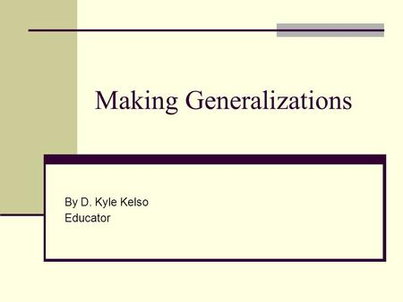 Making Generalizations By D. Kyle Kelso Educator.