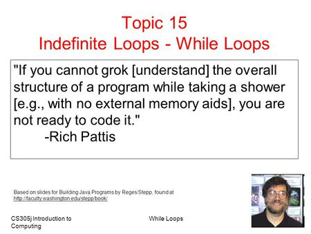 CS305j Introduction to Computing While Loops 1 Topic 15 Indefinite Loops - While Loops If you cannot grok [understand] the overall structure of a program.