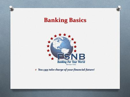 Banking Basics O You can take charge of your financial future!