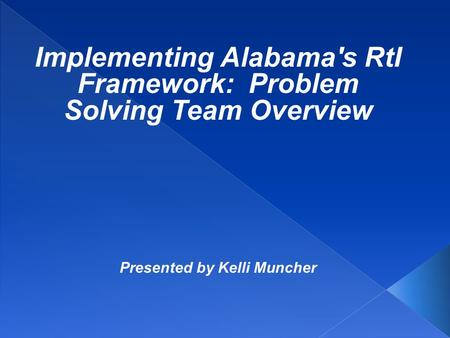 Implementing Alabama's RtI Framework: Problem Solving Team Overview Presented by Kelli Muncher.