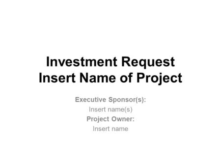 Investment Request Insert Name of Project Executive Sponsor(s): Insert name(s) Project Owner: Insert name.