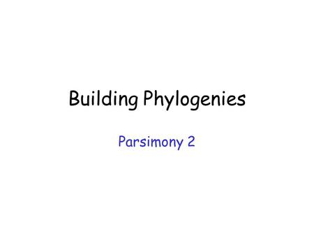 Building Phylogenies Parsimony 2. Methods Distance-based Parsimony Maximum likelihood.