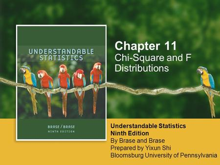 Chi-Square and F Distributions Chapter 11 Understandable Statistics Ninth Edition By Brase and Brase Prepared by Yixun Shi Bloomsburg University of Pennsylvania.