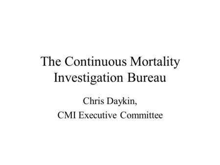 The Continuous Mortality Investigation Bureau Chris Daykin, CMI Executive Committee.
