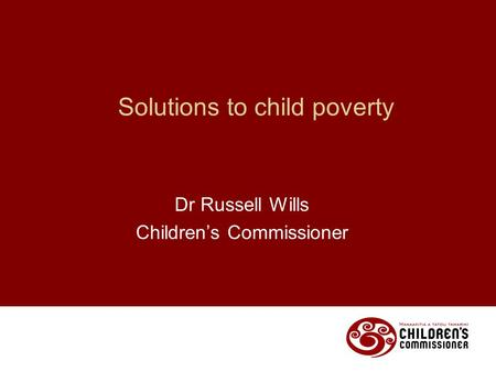 Solutions to child poverty Dr Russell Wills Children's Commissioner.