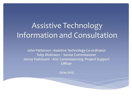 Assistive Technology Information and Consultation John Patterson - Assistive Technology Co-ordinator Toby Dickinson – Senior Commissioner Jonna Yoshizumi.