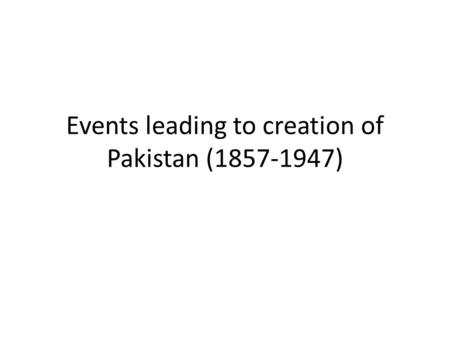 Events leading to creation <strong>of</strong> Pakistan ( )