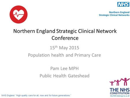 Northern England Strategic Clinical Network Conference 15 th May 2015 Population health and Primary Care Pam Lee MPH Public Health Gateshead.