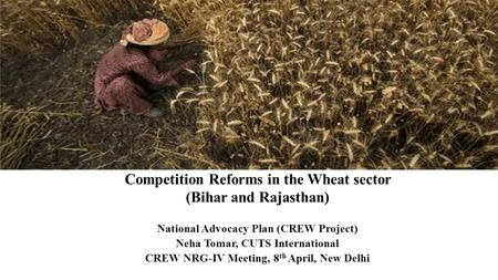 Competition Reforms in the Wheat sector (Bihar and Rajasthan) National Advocacy Plan (CREW Project) Neha Tomar, CUTS International CREW NRG-IV Meeting,